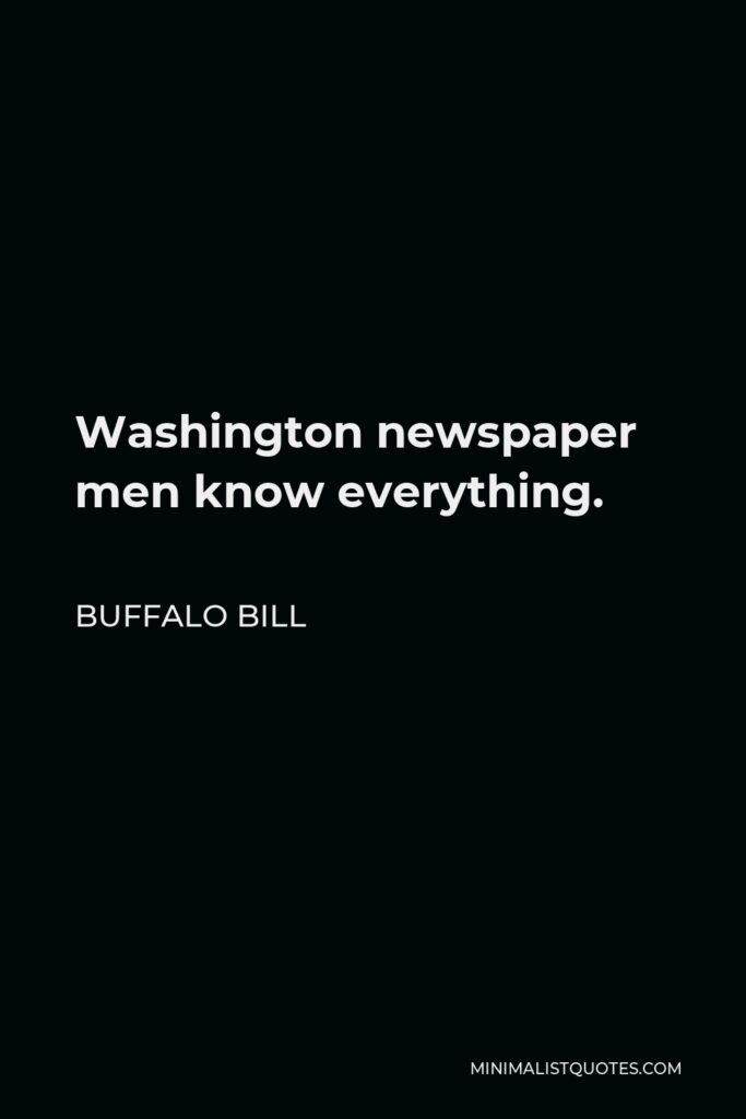 Buffalo Bill Quote - Washington newspaper men know everything.