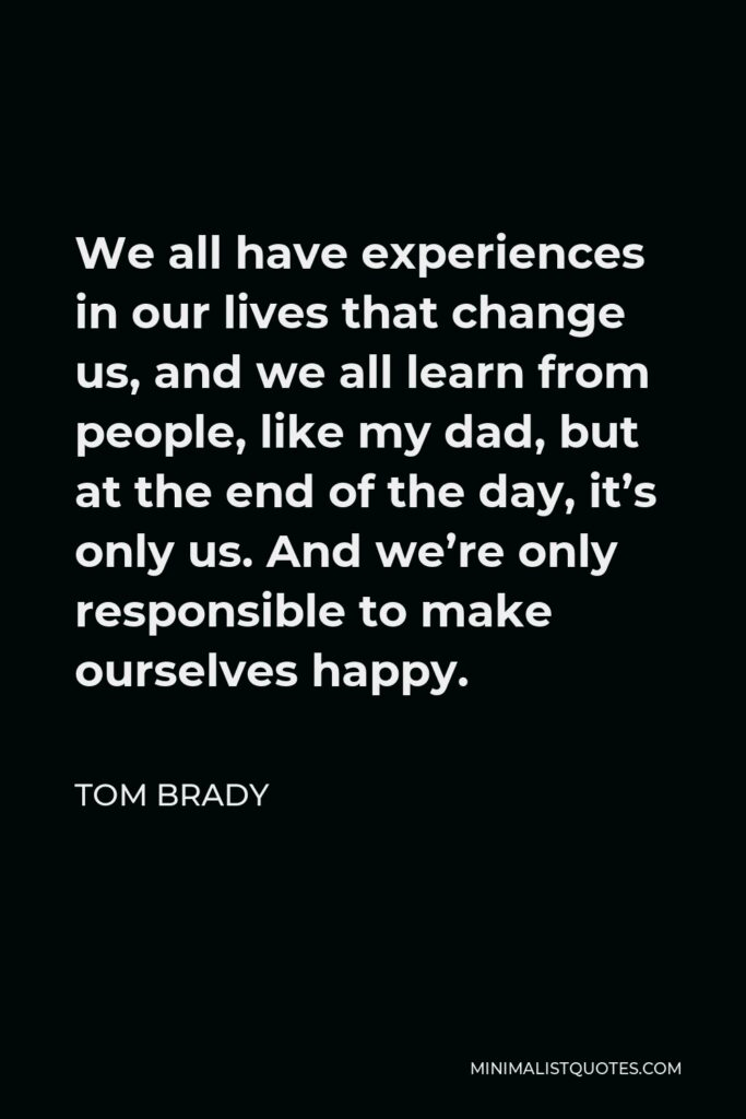 Tom Brady Quote - We all have experiences in our lives that change us, and we all learn from people, like my dad, but at the end of the day, it's only us. And we're only responsible to make ourselves happy.
