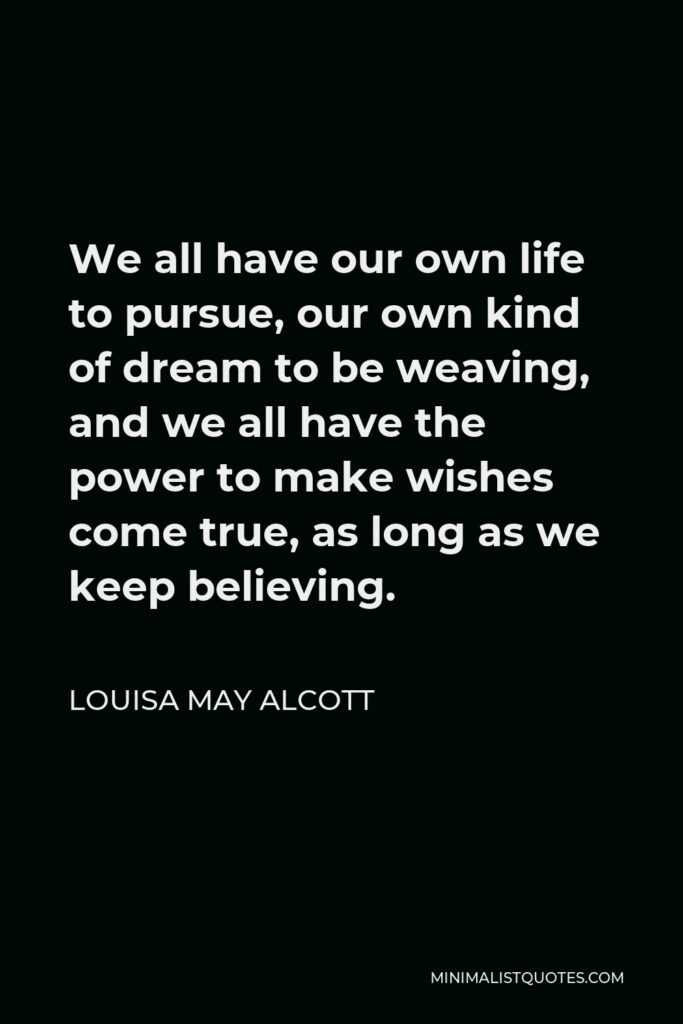 Louisa May Alcott Quote - We all have our own life to pursue, our own kind of dream to be weaving, and we all have the power to make wishes come true, as long as we keep believing.
