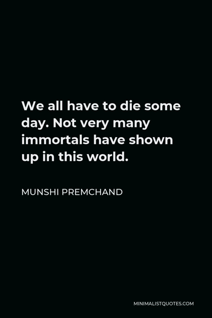 Munshi Premchand Quote - We all have to die some day. Not very many immortals have shown up in this world.