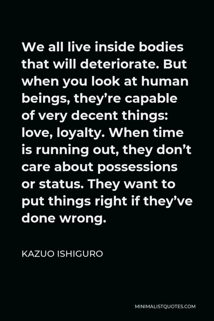 Kazuo Ishiguro Quote - We all live inside bodies that will deteriorate. But when you look at human beings, they're capable of very decent things: love, loyalty. When time is running out, they don't care about possessions or status. They want to put things right if they've done wrong.