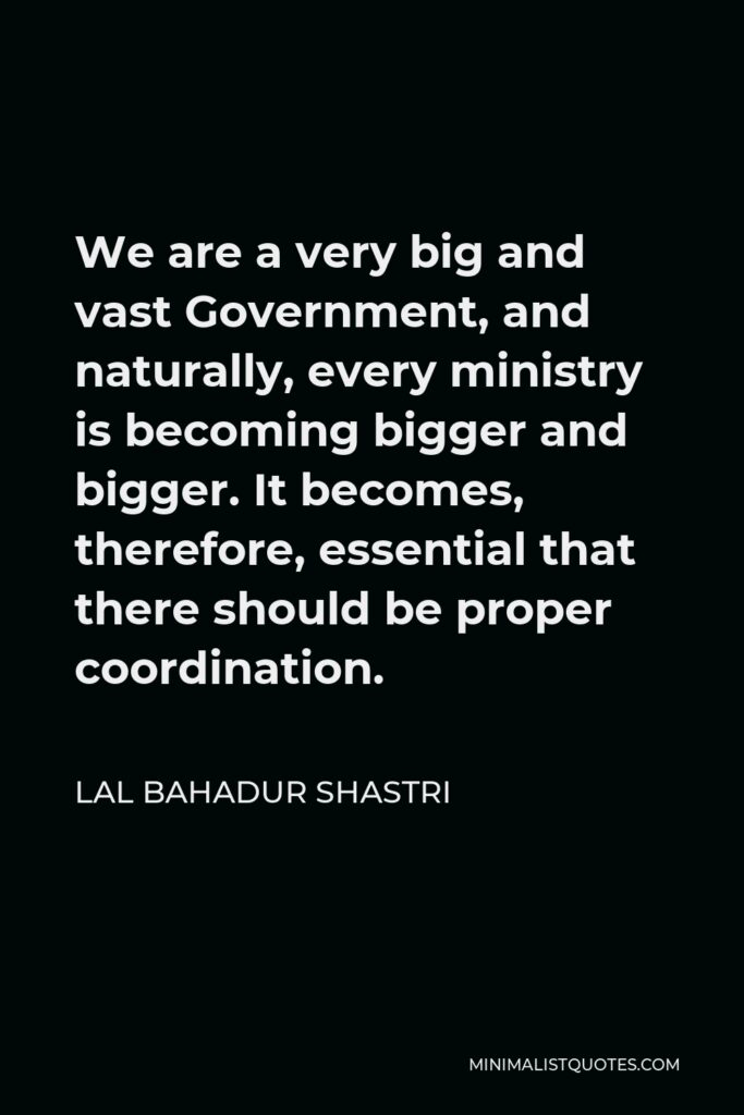 Lal Bahadur Shastri Quote - We are a very big and vast Government, and naturally, every ministry is becoming bigger and bigger. It becomes, therefore, essential that there should be proper coordination.