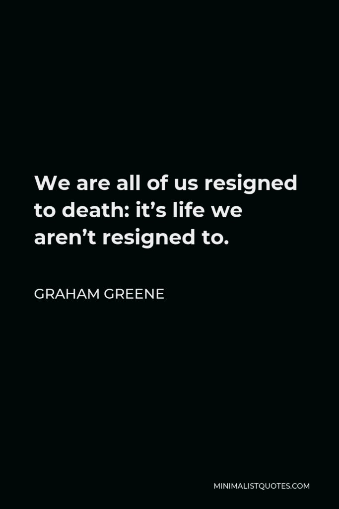 Graham Greene Quote - We are all of us resigned to death: it's life we aren't resigned to.