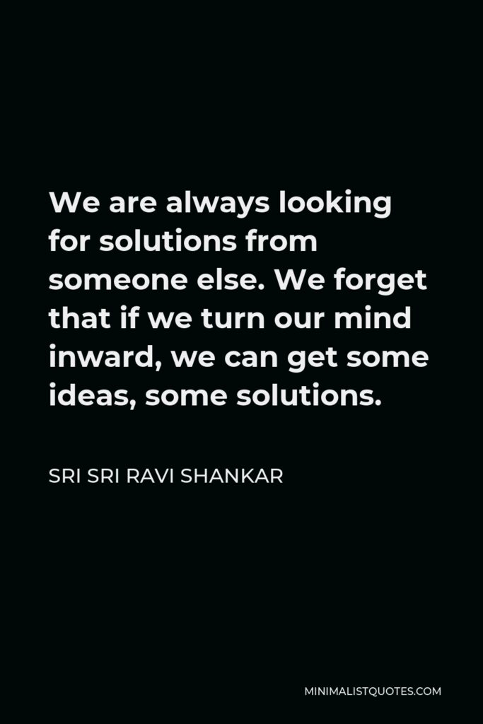 Sri Sri Ravi Shankar Quote - We are always looking for solutions from someone else. We forget that if we turn our mind inward, we can get some ideas, some solutions.