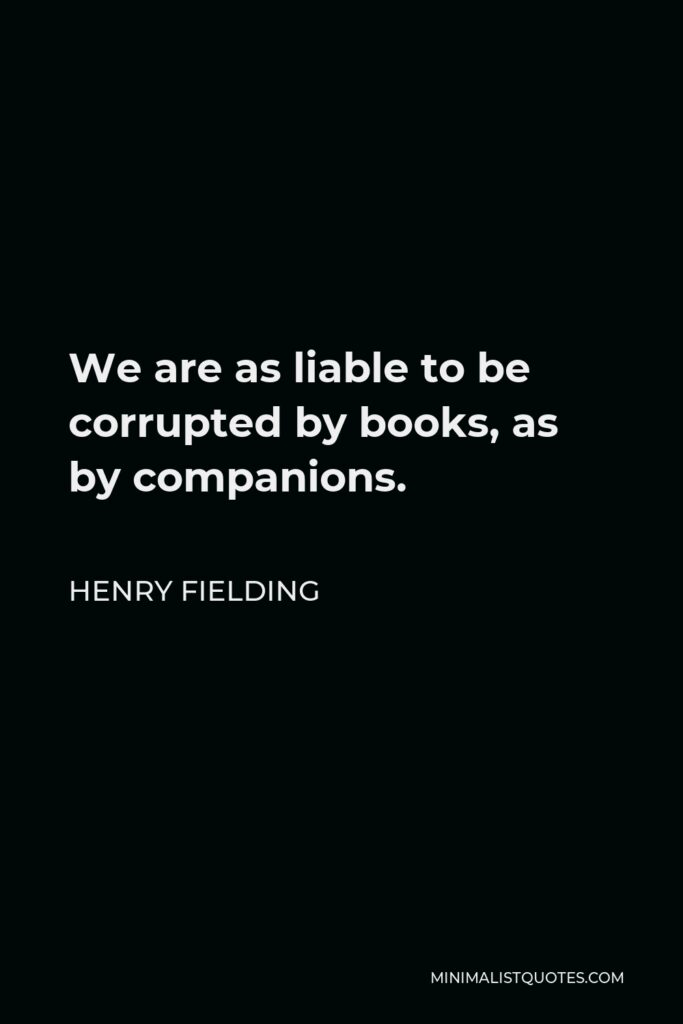 Henry Fielding Quote - We are as liable to be corrupted by books, as by companions.