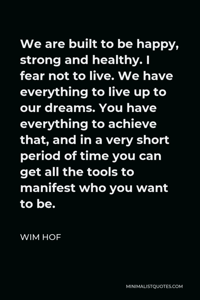 Wim Hof Quote - We are built to be happy, strong and healthy. I fear not to live. We have everything to live up to our dreams. You have everything to achieve that, and in a very short period of time you can get all the tools to manifest who you want to be.