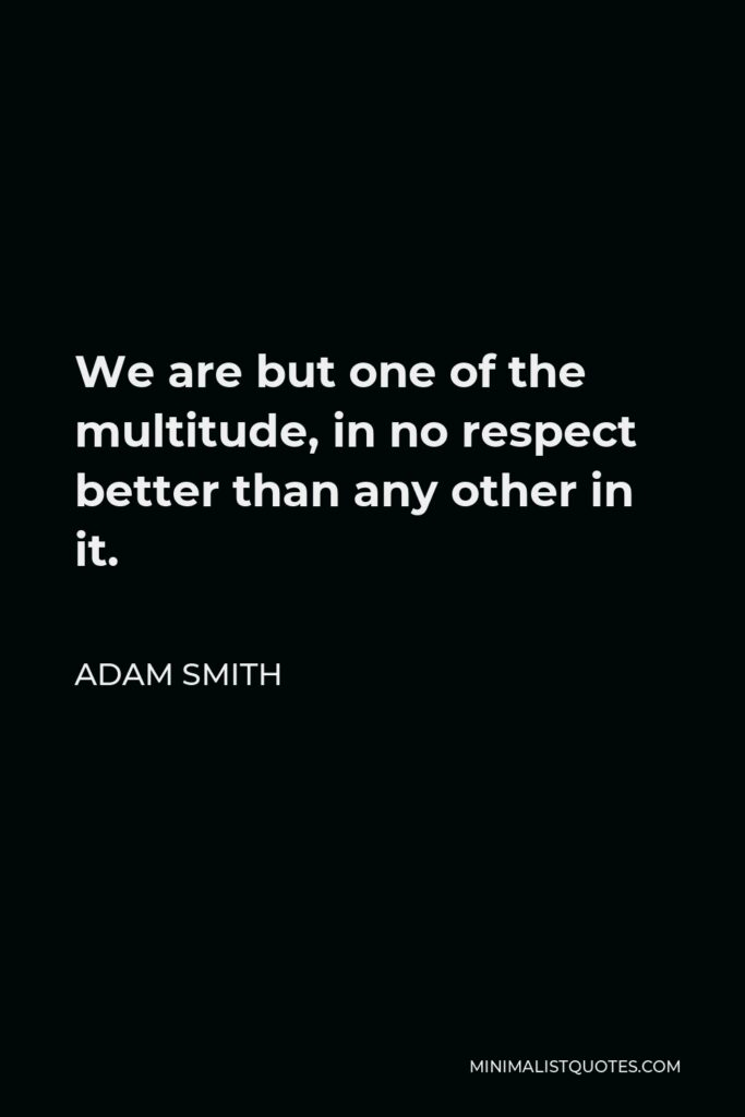 Adam Smith Quote - We are but one of the multitude, in no respect better than any other in it.