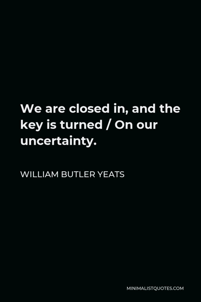 William Butler Yeats Quote - We are closed in, and the key is turned / On our uncertainty.