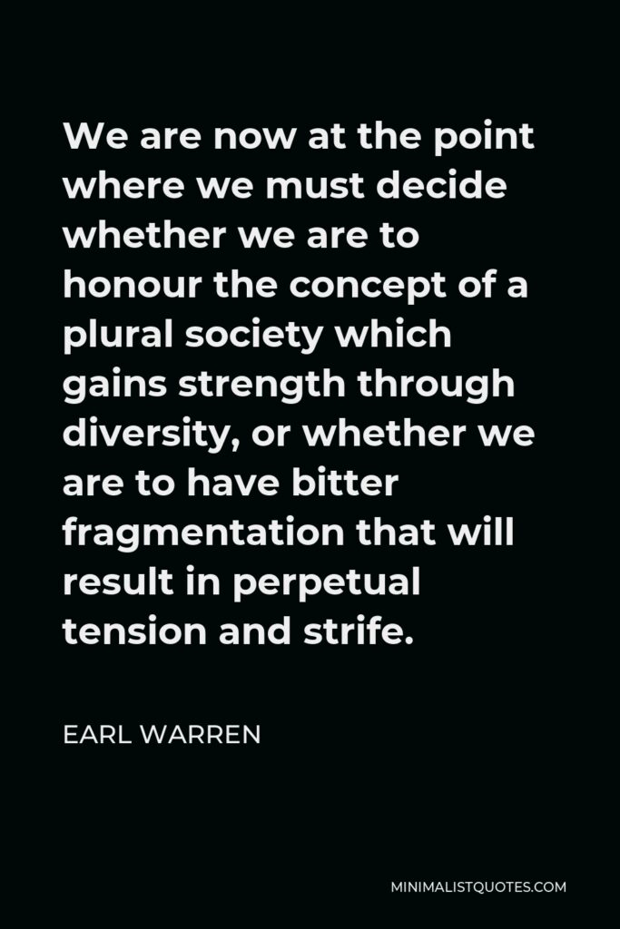 Earl Warren Quote - We are now at the point where we must decide whether we are to honour the concept of a plural society which gains strength through diversity, or whether we are to have bitter fragmentation that will result in perpetual tension and strife.