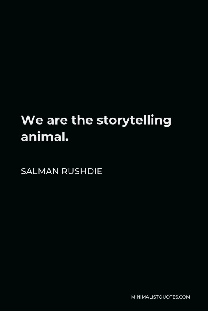 Salman Rushdie Quote - We are the storytelling animal.