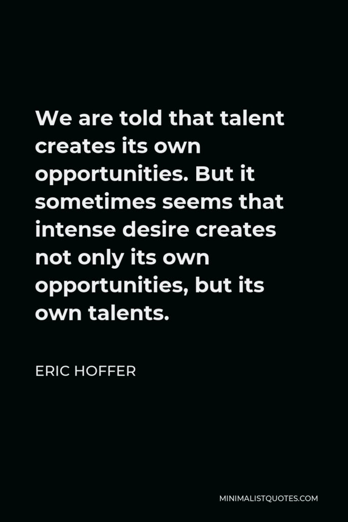 Eric Hoffer Quote - We are told that talent creates its own opportunities. But it sometimes seems that intense desire creates not only its own opportunities, but its own talents.