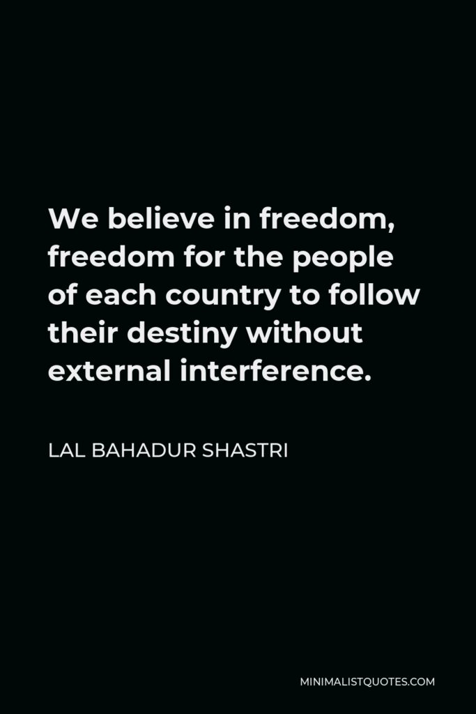 Lal Bahadur Shastri Quote - We believe in freedom, freedom for the people of each country to follow their destiny without external interference.