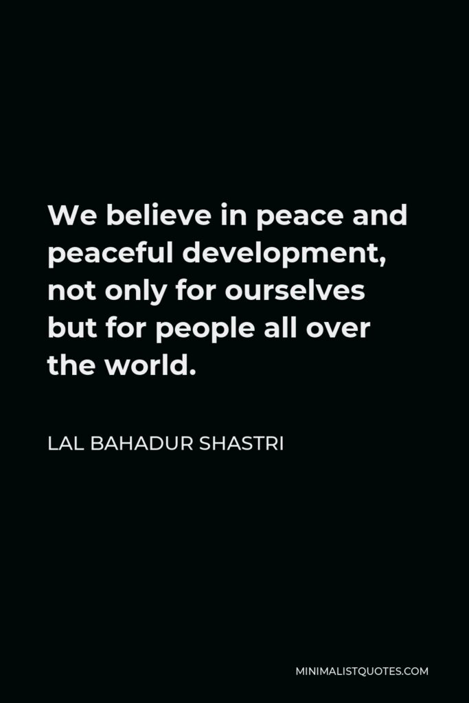 Lal Bahadur Shastri Quote - We believe in peace and peaceful development, not only for ourselves but for people all over the world.