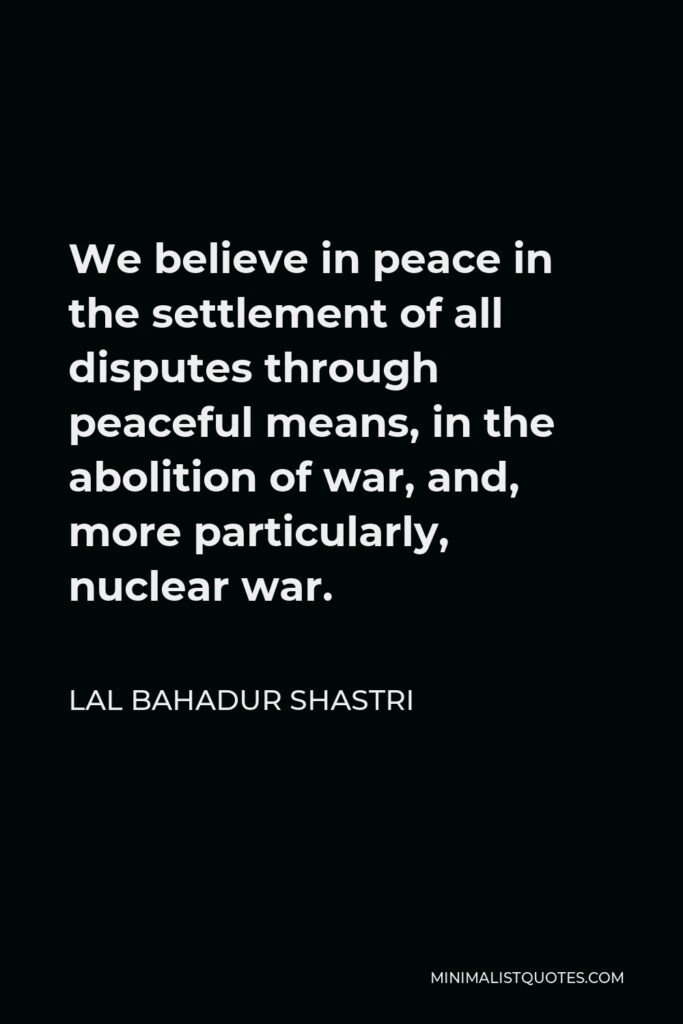 Lal Bahadur Shastri Quote - We believe in peace in the settlement of all disputes through peaceful means, in the abolition of war, and, more particularly, nuclear war.
