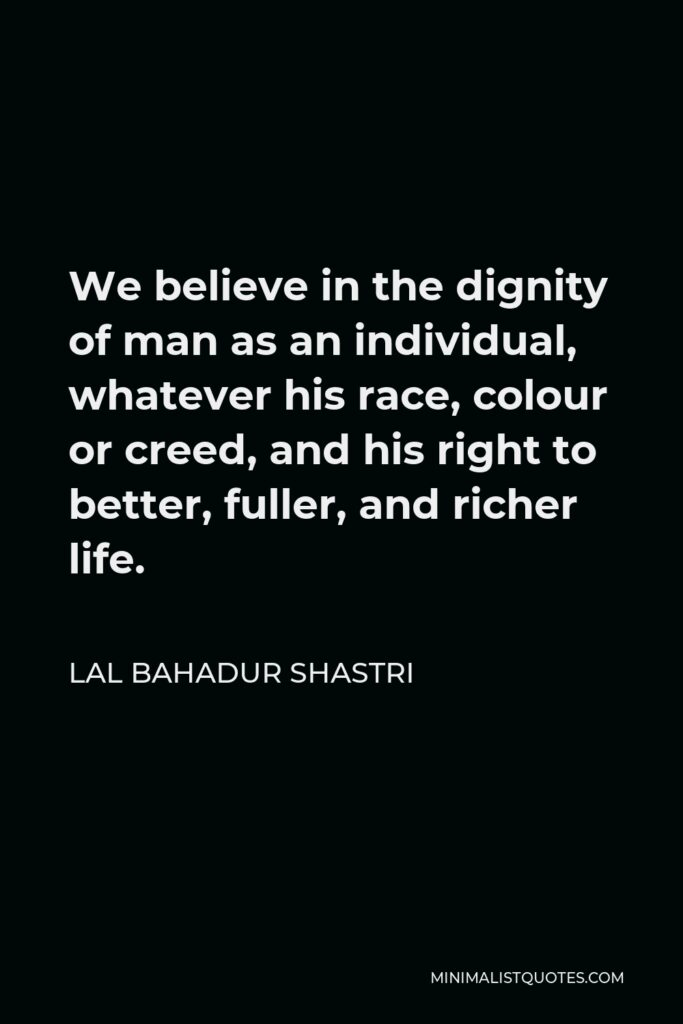 Lal Bahadur Shastri Quote - We believe in the dignity of man as an individual, whatever his race, colour or creed, and his right to better, fuller, and richer life.