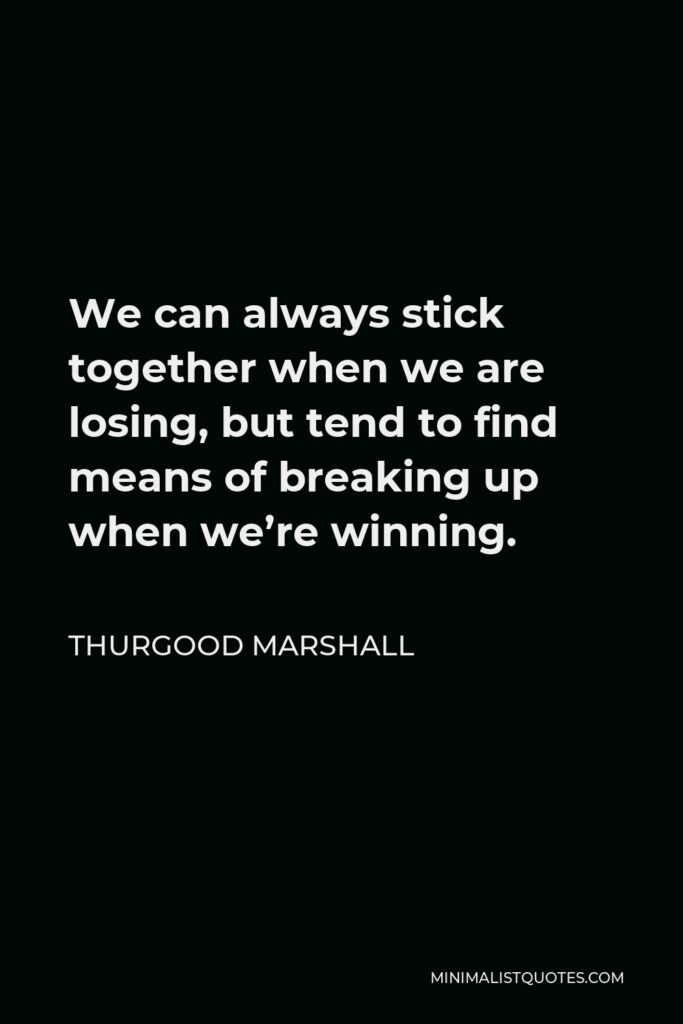 Thurgood Marshall Quote - We can always stick together when we are losing, but tend to find means of breaking up when we're winning.
