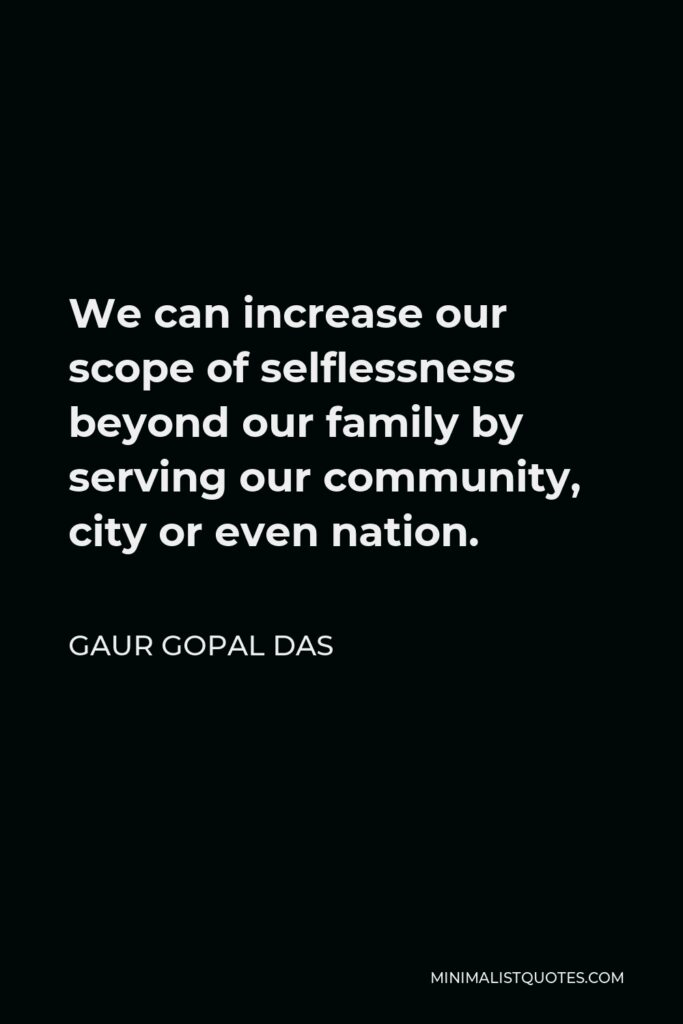 Gaur Gopal Das Quote - We can increase our scope of selflessness beyond our family by serving our community, city or even nation.