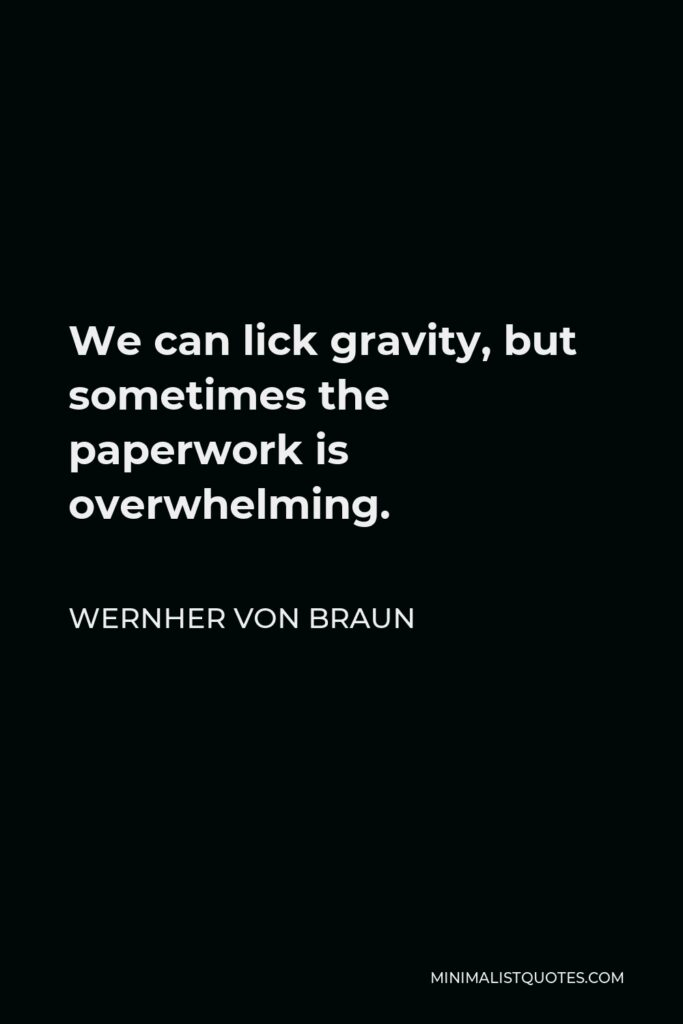 Wernher von Braun Quote - We can lick gravity, but sometimes the paperwork is overwhelming.