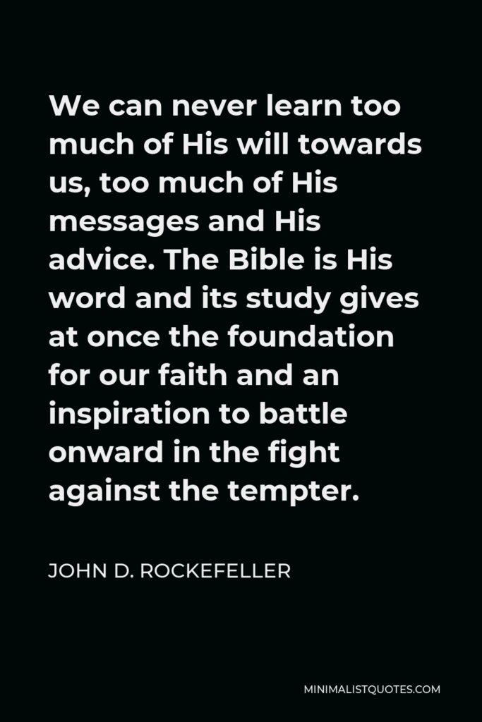 John D. Rockefeller Quote - We can never learn too much of His will towards us, too much of His messages and His advice. The Bible is His word and its study gives at once the foundation for our faith and an inspiration to battle onward in the fight against the tempter.