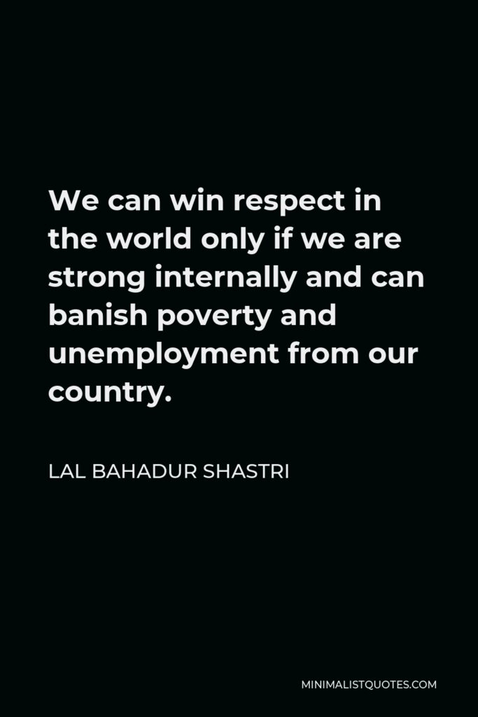 Lal Bahadur Shastri Quote - We can win respect in the world only if we are strong internally and can banish poverty and unemployment from our country.