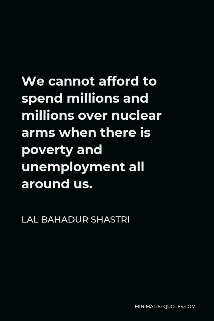 Lal Bahadur Shastri Quote - We cannot afford to spend millions and millions over nuclear arms when there is poverty and unemployment all around us.