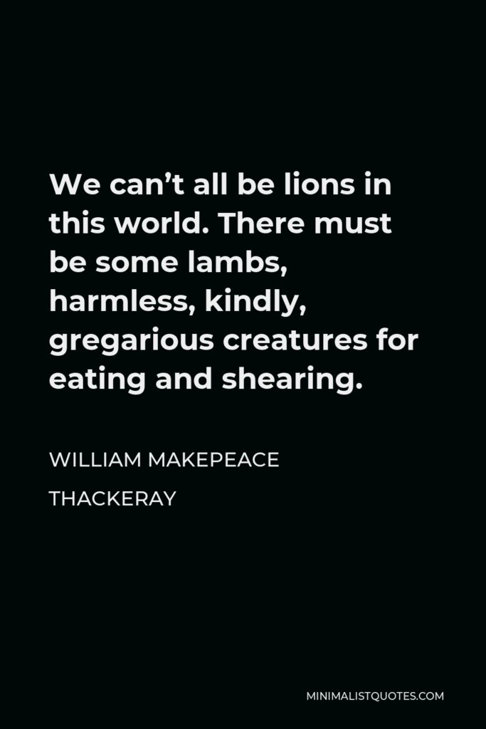 William Makepeace Thackeray Quote - We can't all be lions in this world. There must be some lambs, harmless, kindly, gregarious creatures for eating and shearing.