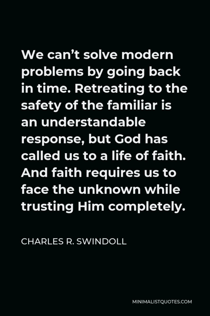 Charles R. Swindoll Quote - We can't solve modern problems by going back in time. Retreating to the safety of the familiar is an understandable response, but God has called us to a life of faith. And faith requires us to face the unknown while trusting Him completely.