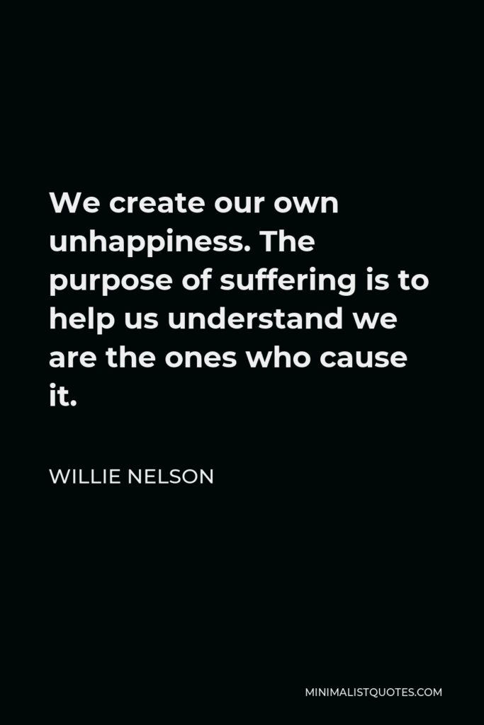 Willie Nelson Quote - We create our own unhappiness. The purpose of suffering is to help us understand we are the ones who cause it.