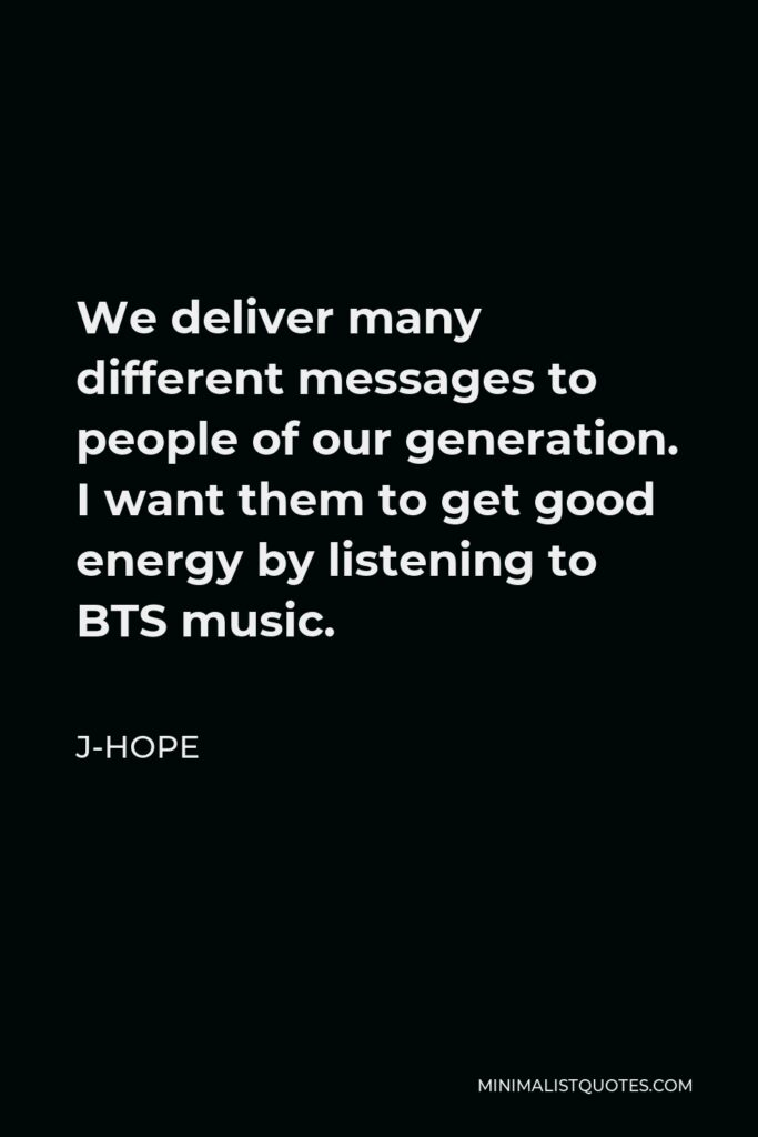 J-Hope Quote - We deliver many different messages to people of our generation. I want them to get good energy by listening to BTS music.