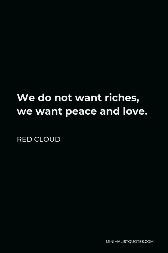 Red Cloud Quote - We do not want riches, we want peace and love.