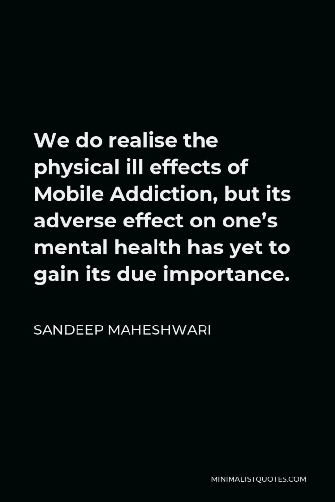 Sandeep Maheshwari Quote - We do realise the physical ill effects of Mobile Addiction, but its adverse effect on one's mental health has yet to gain its due importance.