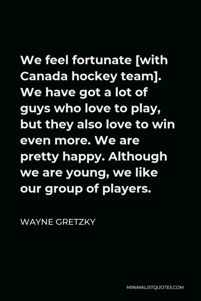 Wayne Gretzky Quote - We feel fortunate [with Canada hockey team]. We have got a lot of guys who love to play, but they also love to win even more. We are pretty happy. Although we are young, we like our group of players.