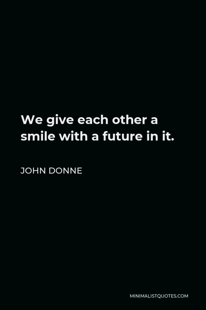 John Donne Quote - We give each other a smile with a future in it.