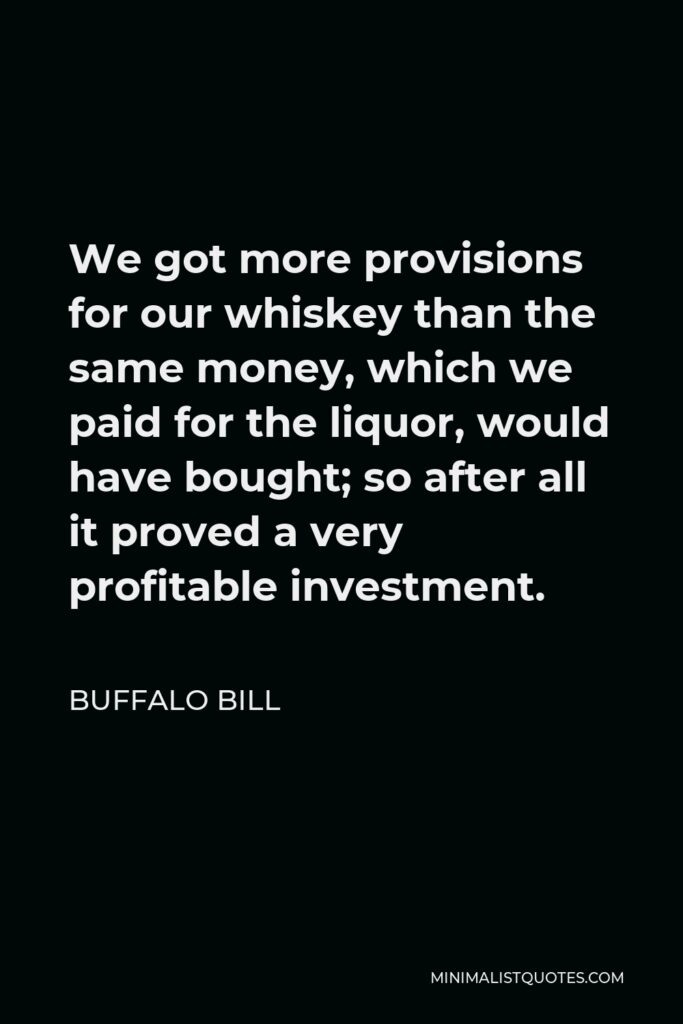 Buffalo Bill Quote - We got more provisions for our whiskey than the same money, which we paid for the liquor, would have bought; so after all it proved a very profitable investment.