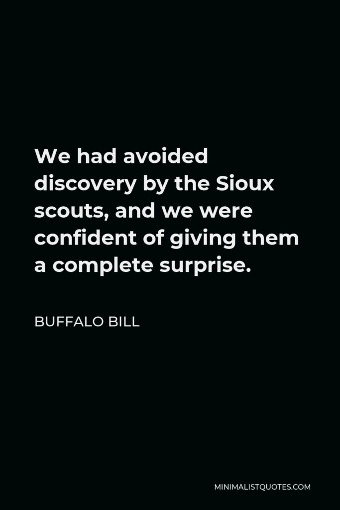 Buffalo Bill Quote - We had avoided discovery by the Sioux scouts, and we were confident of giving them a complete surprise.