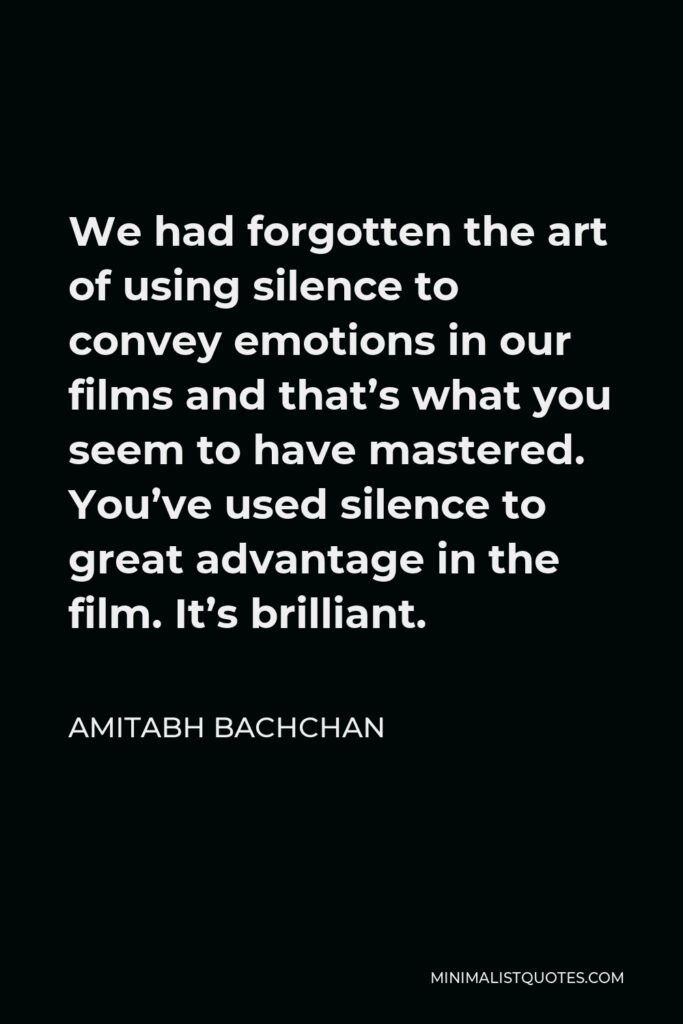 Amitabh Bachchan Quote - We had forgotten the art of using silence to convey emotions in our films and that's what you seem to have mastered. You've used silence to great advantage in the film. It's brilliant.