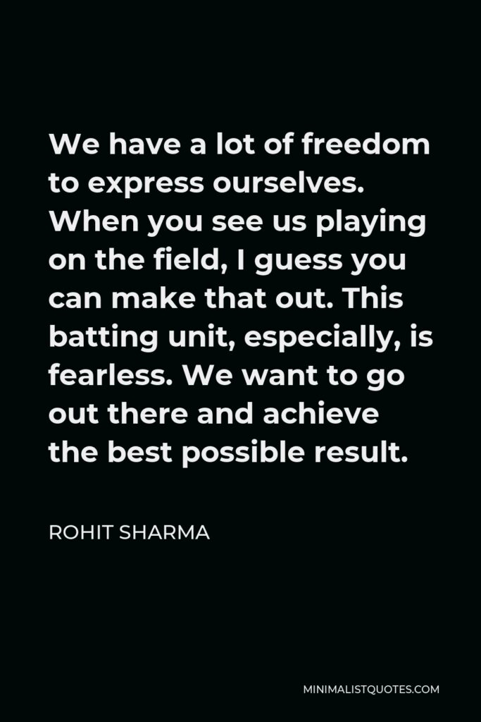 Rohit Sharma Quote - We have a lot of freedom to express ourselves. When you see us playing on the field, I guess you can make that out. This batting unit, especially, is fearless. We want to go out there and achieve the best possible result.