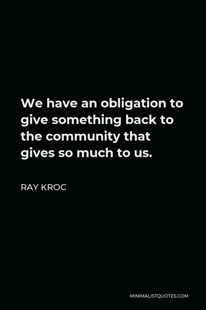 Ray Kroc Quote - We have an obligation to give something back to the community that gives so much to us.