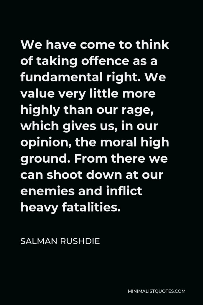 Salman Rushdie Quote - We have come to think of taking offence as a fundamental right. We value very little more highly than our rage, which gives us, in our opinion, the moral high ground. From there we can shoot down at our enemies and inflict heavy fatalities.