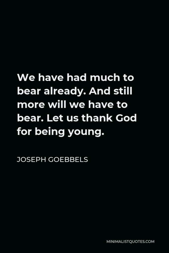 Joseph Goebbels Quote - We have had much to bear already. And still more will we have to bear. Let us thank God for being young.