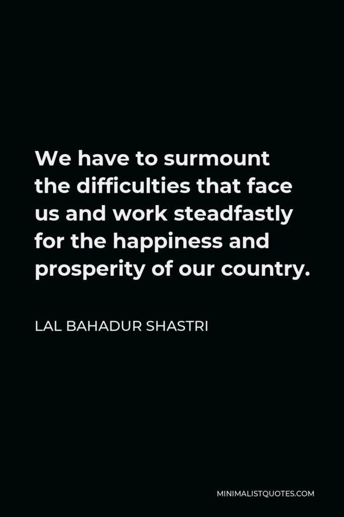 Lal Bahadur Shastri Quote - We have to surmount the difficulties that face us and work steadfastly for the happiness and prosperity of our country.