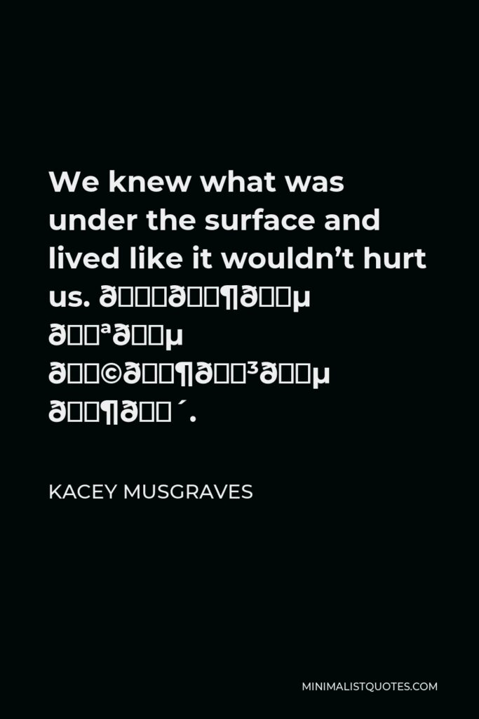 Kacey Musgraves Quote - We knew what was under the surface and lived like it wouldn't hurt us. 𝘉𝘶𝘵 𝘪𝘵 𝘩𝘶𝘳𝘵 𝘶𝘴.
