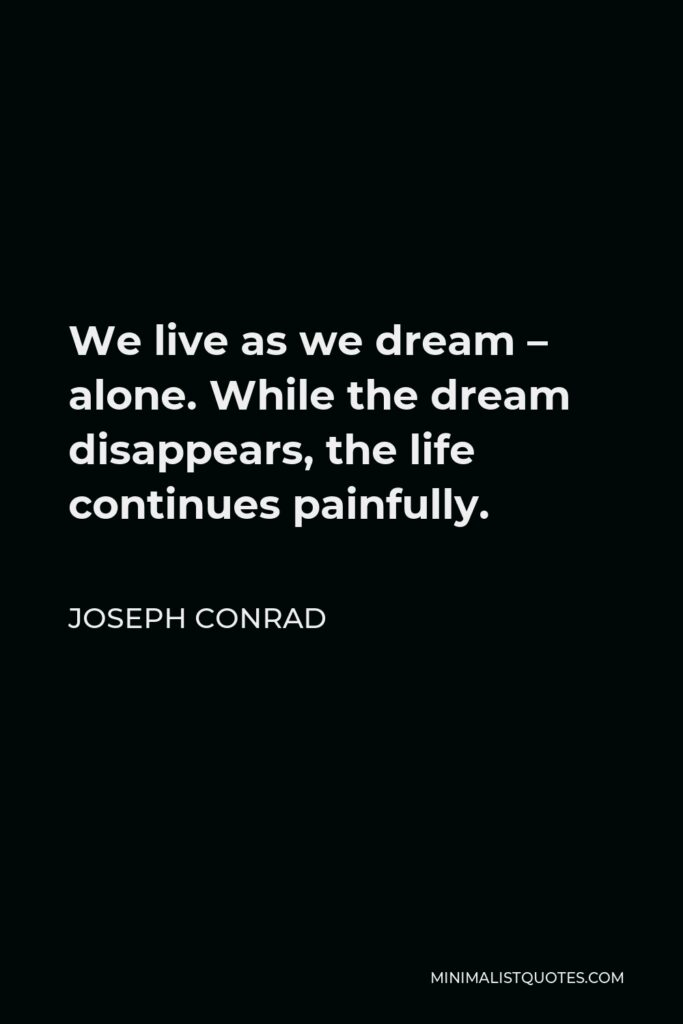 Joseph Conrad Quote - We live as we dream – alone. While the dream disappears, the life continues painfully.