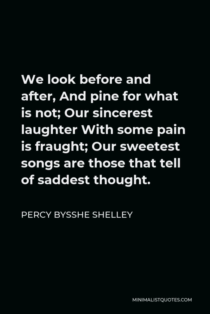 Percy Bysshe Shelley Quote - We look before and after, And pine for what is not; Our sincerest laughter With some pain is fraught; Our sweetest songs are those that tell of saddest thought.