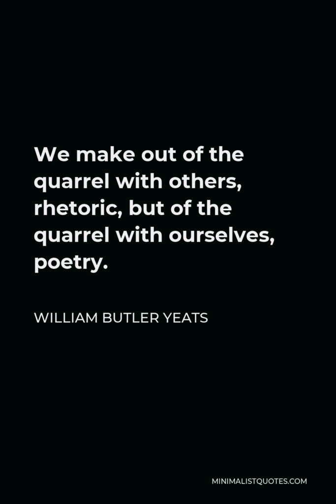 William Butler Yeats Quote - We make out of the quarrel with others, rhetoric, but of the quarrel with ourselves, poetry.