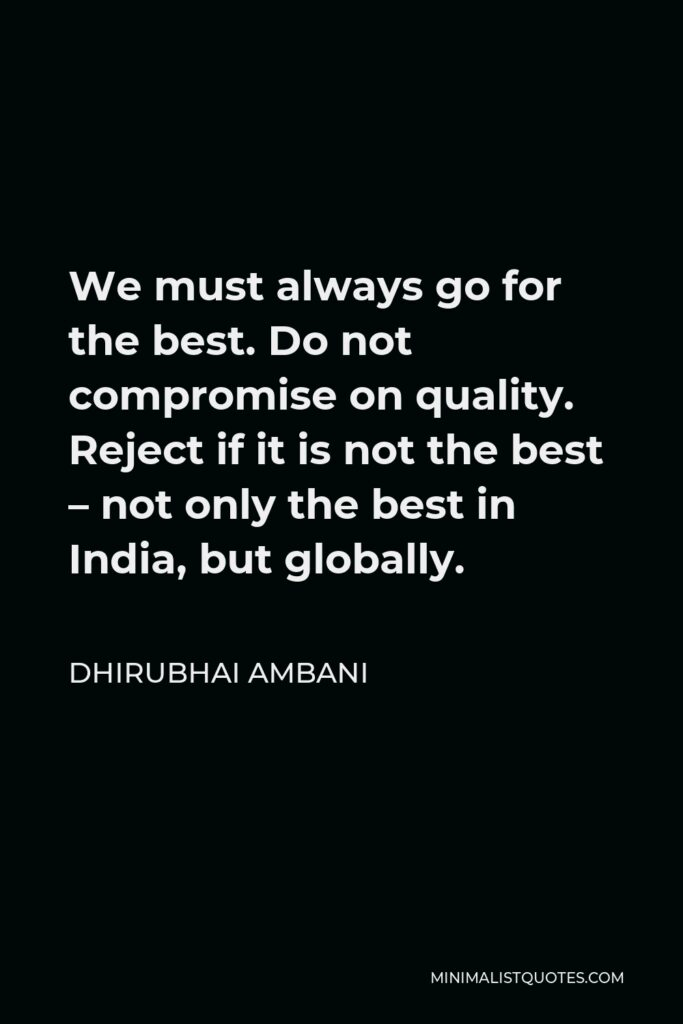 Dhirubhai Ambani Quote - We must always go for the best. Do not compromise on quality. Reject if it is not the best – not only the best in India, but globally.
