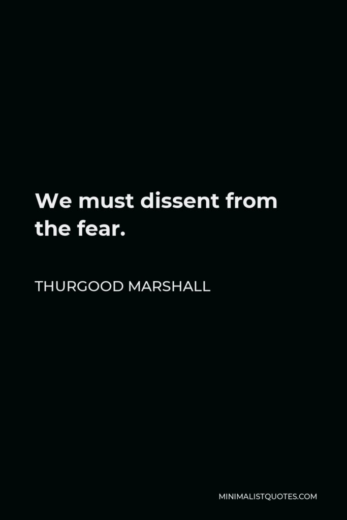 Thurgood Marshall Quote - We must dissent from the fear.