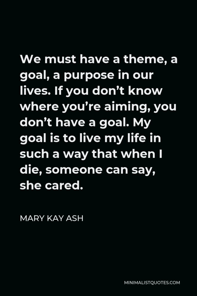 Mary Kay Ash Quote - We must have a theme, a goal, a purpose in our lives. If you don't know where you're aiming, you don't have a goal. My goal is to live my life in such a way that when I die, someone can say, she cared.