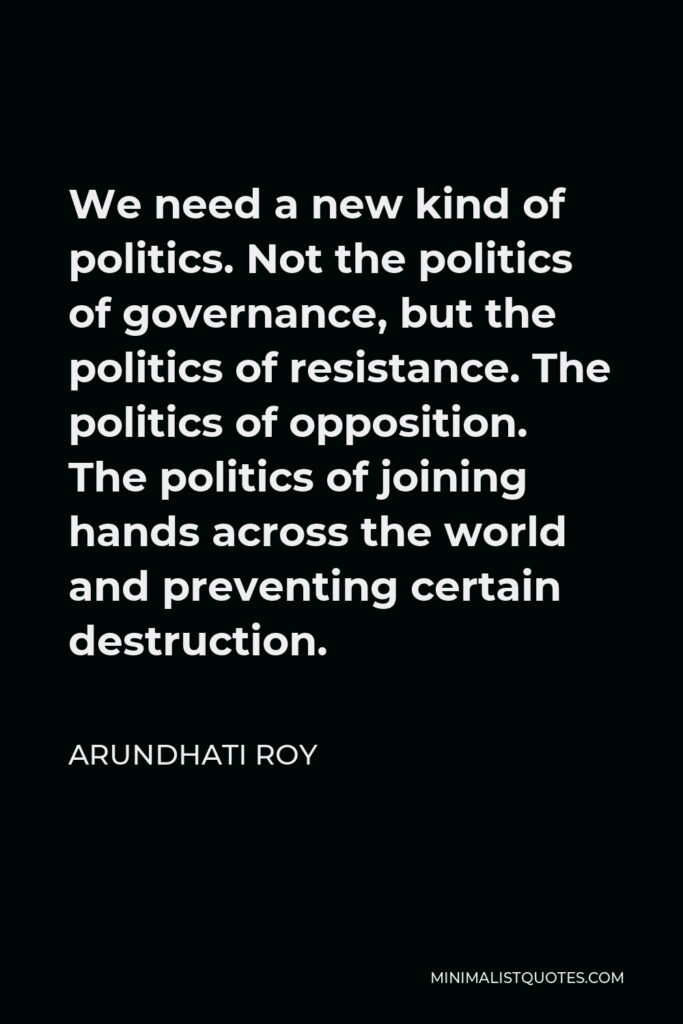 Arundhati Roy Quote - We need a new kind of politics. Not the politics of governance, but the politics of resistance. The politics of opposition. The politics of joining hands across the world and preventing certain destruction.