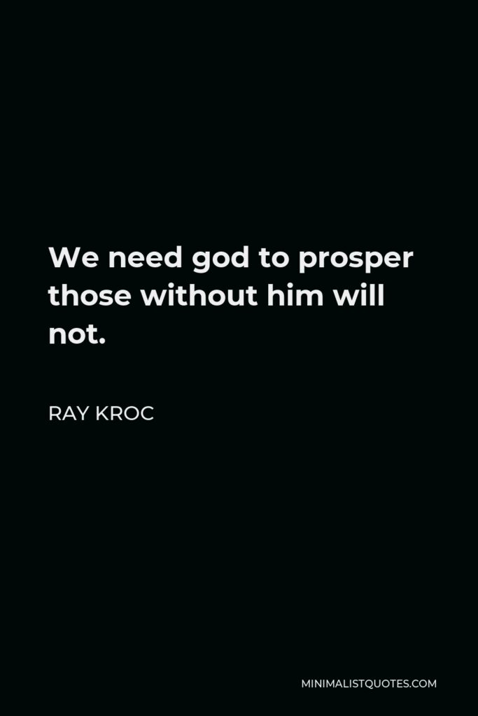Ray Kroc Quote - We need god to prosper those without him will not.